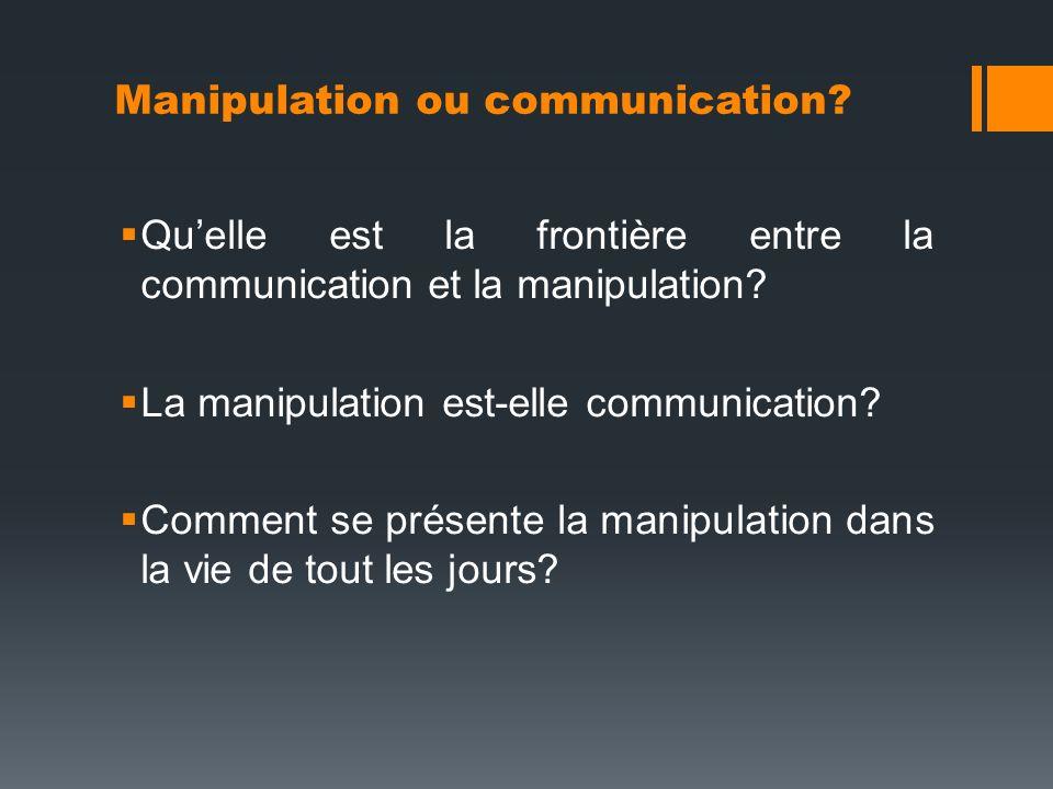 Quelle est la frontière entre la communication et la manipulation? La manipulation est-elle communication? Comment se présente la manipulation dans la