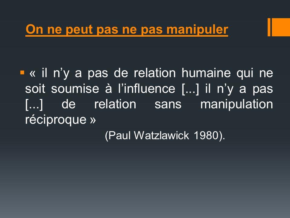 On ne peut pas ne pas manipuler « il ny a pas de relation humaine qui ne soit soumise à linfluence [...] il ny a pas [...] de relation sans manipulati