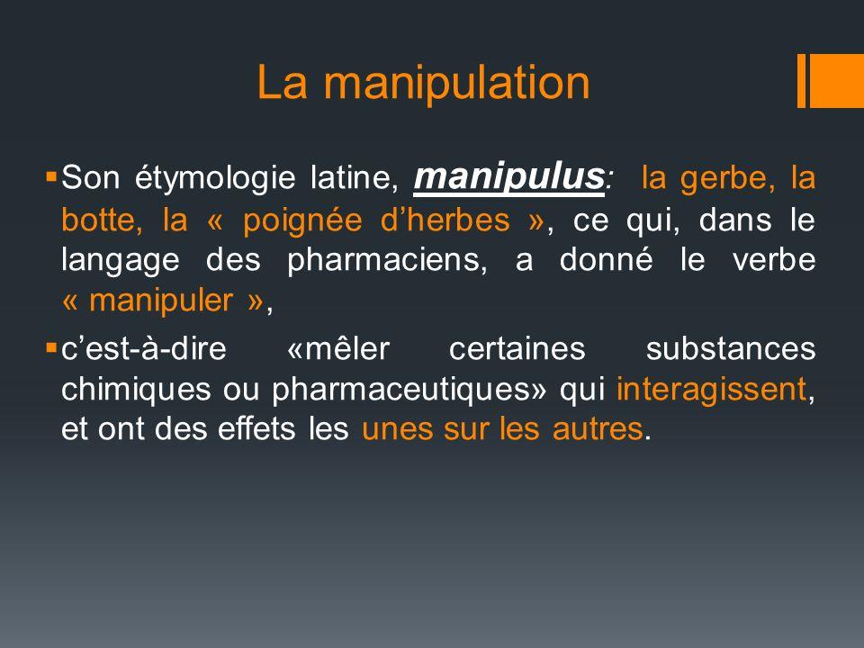 La manipulation Son étymologie latine, manipulus : la gerbe, la botte, la « poignée dherbes », ce qui, dans le langage des pharmaciens, a donné le ver