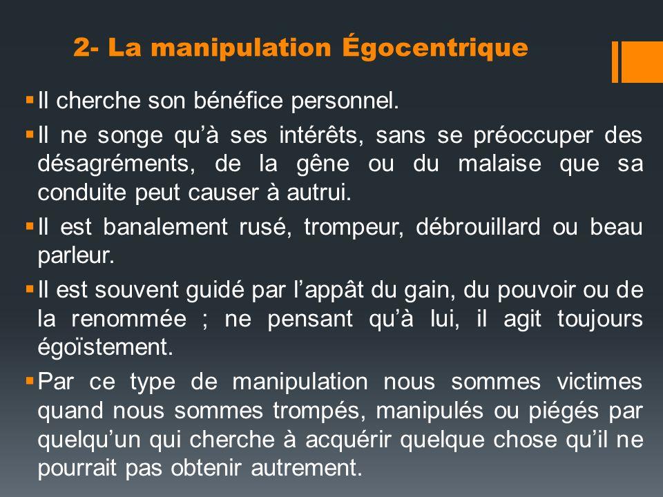 2- La manipulation Égocentrique Il cherche son bénéfice personnel. Il ne songe quà ses intérêts, sans se préoccuper des désagréments, de la gêne ou du
