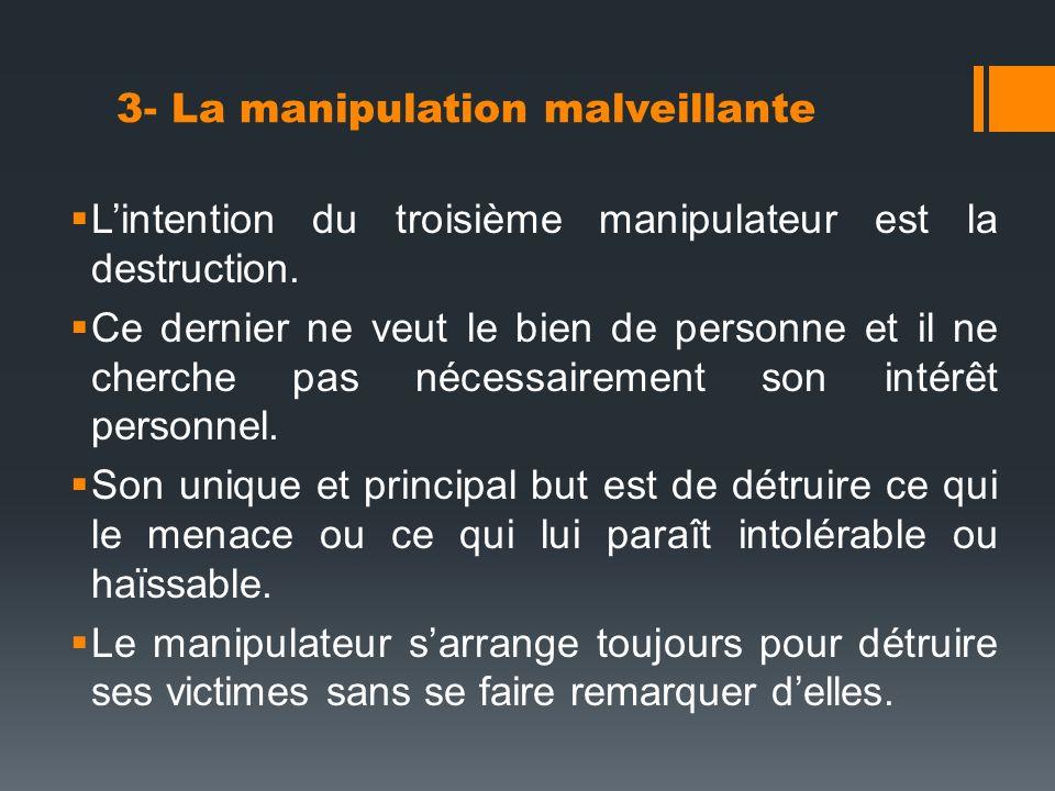 3- La manipulation malveillante Lintention du troisième manipulateur est la destruction. Ce dernier ne veut le bien de personne et il ne cherche pas n