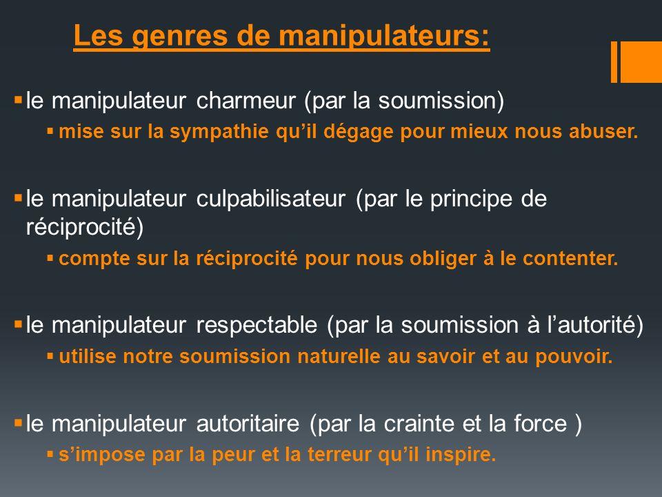 Les genres de manipulateurs: le manipulateur charmeur (par la soumission) mise sur la sympathie quil dégage pour mieux nous abuser. le manipulateur cu