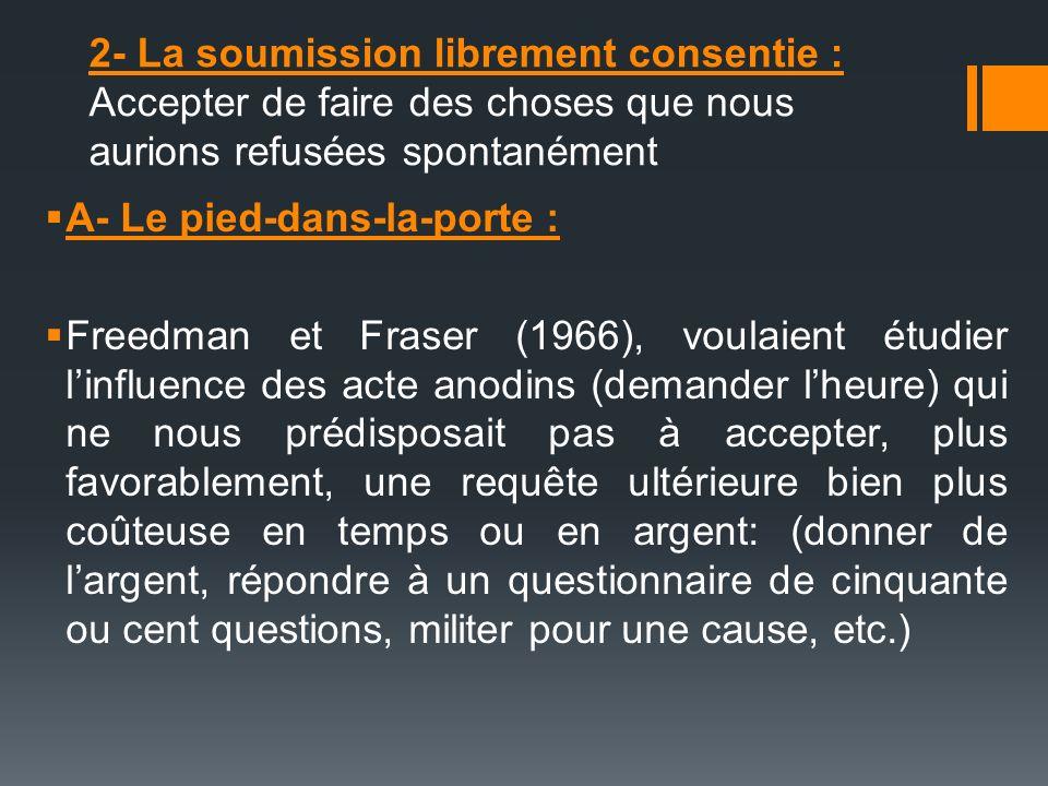 2- La soumission librement consentie : Accepter de faire des choses que nous aurions refusées spontanément A- Le pied-dans-la-porte : Freedman et Fras