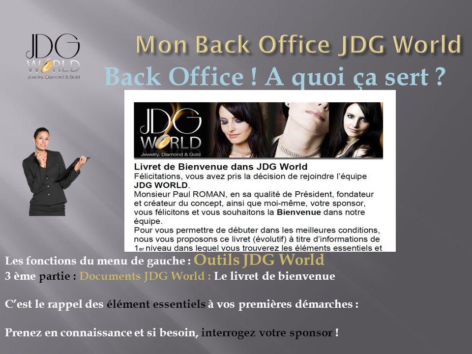 Back Office ! A quoi ça sert ? Les fonctions du menu de gauche : Outils JDG World 3 ème partie : Documents JDG World : Le livret de bienvenue Cest le