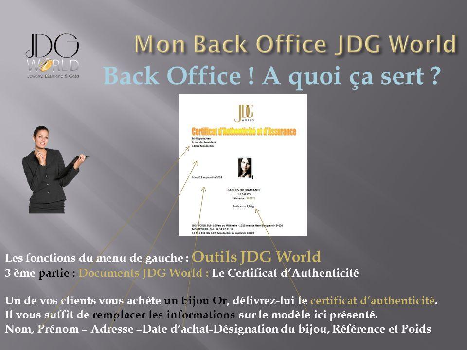 Back Office ! A quoi ça sert ? Les fonctions du menu de gauche : Outils JDG World 3 ème partie : Documents JDG World : Le Certificat dAuthenticité Un