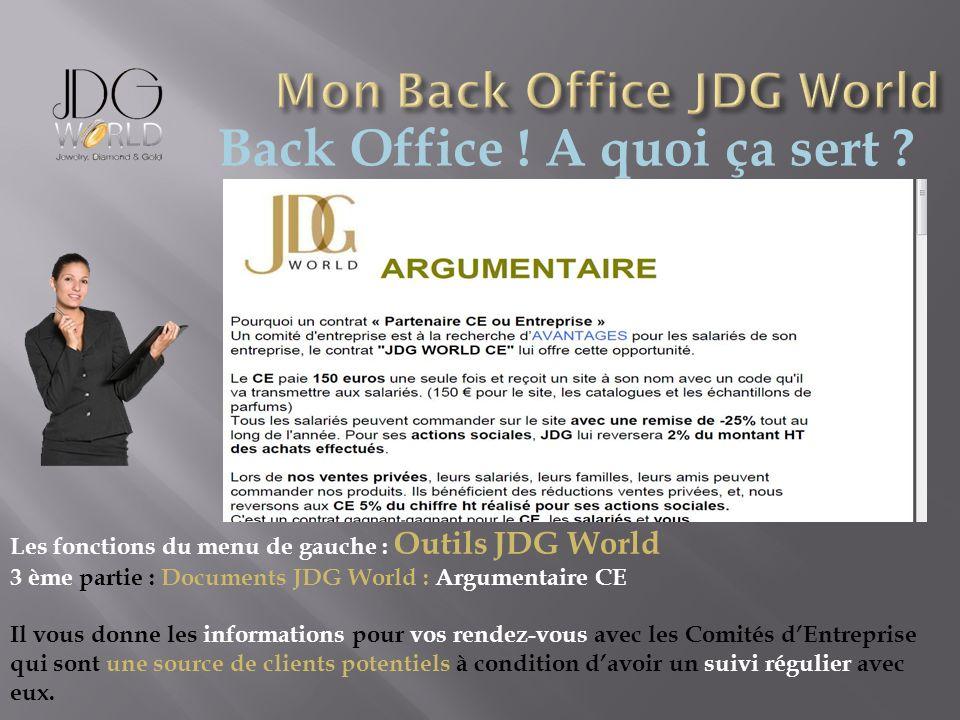 Back Office ! A quoi ça sert ? Les fonctions du menu de gauche : Outils JDG World 3 ème partie : Documents JDG World : Argumentaire CE Il vous donne l