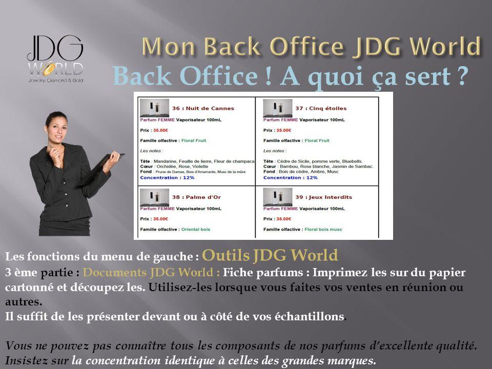 Back Office ! A quoi ça sert ? Les fonctions du menu de gauche : Outils JDG World 3 ème partie : Documents JDG World : Fiche parfums : Imprimez les su