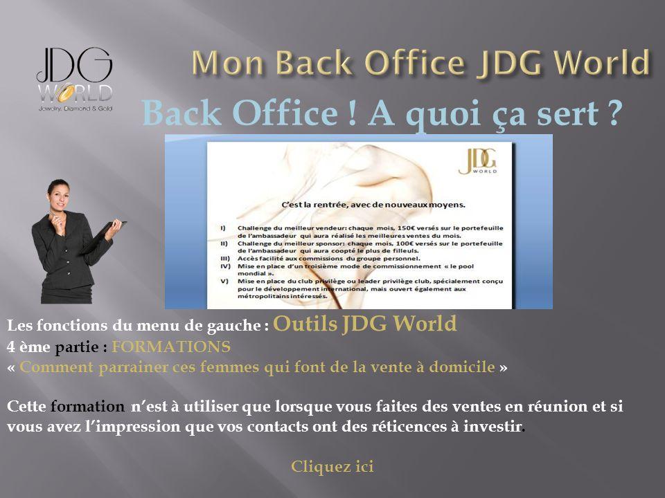 Back Office ! A quoi ça sert ? Les fonctions du menu de gauche : Outils JDG World 4 ème partie : FORMATIONS « Comment parrainer ces femmes qui font de