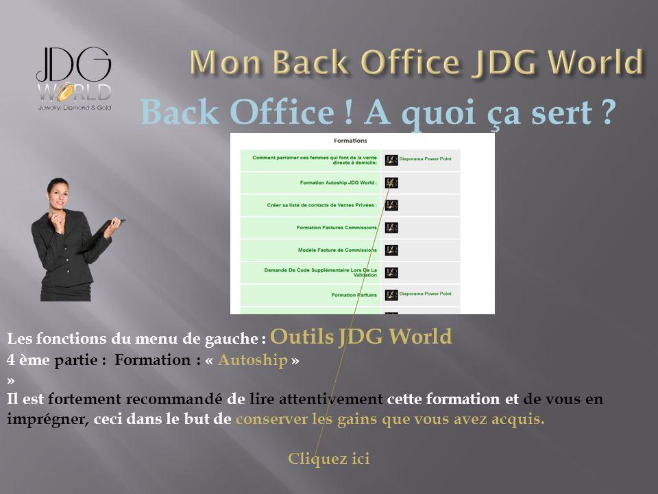 Back Office ! A quoi ça sert ? Les fonctions du menu de gauche : Outils JDG World 4 ème partie : Formation : « Autoship » » Il est fortement recommand