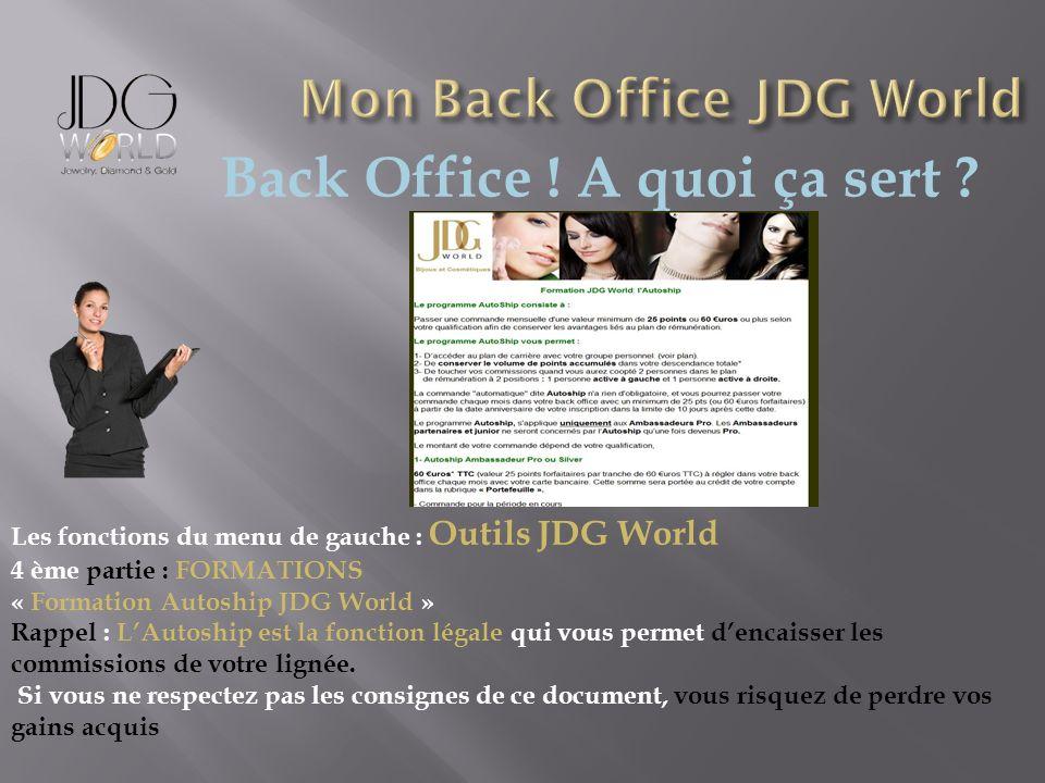 Back Office ! A quoi ça sert ? Les fonctions du menu de gauche : Outils JDG World 4 ème partie : FORMATIONS « Formation Autoship JDG World » Rappel :