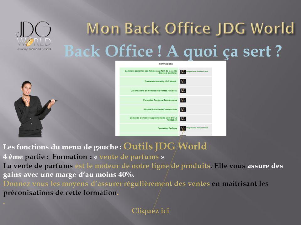 Back Office ! A quoi ça sert ? Les fonctions du menu de gauche : Outils JDG World 4 ème partie : Formation : « vente de parfums » La vente de parfums