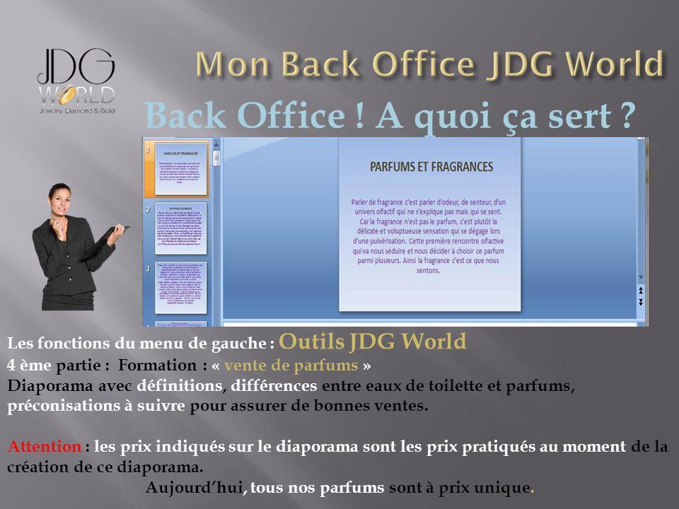 Back Office ! A quoi ça sert ? Les fonctions du menu de gauche : Outils JDG World 4 ème partie : Formation : « vente de parfums » Diaporama avec défin