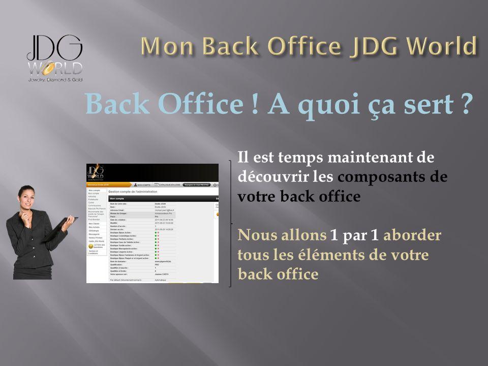 Back Office ! A quoi ça sert ? Il est temps maintenant de découvrir les composants de votre back office Nous allons 1 par 1 aborder tous les éléments
