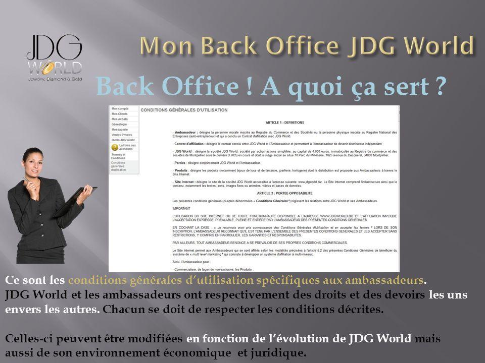 Back Office ! A quoi ça sert ? Ce sont les conditions générales dutilisation spécifiques aux ambassadeurs. JDG World et les ambassadeurs ont respectiv