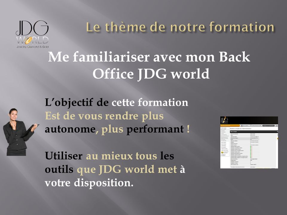 Me familiariser avec mon Back Office JDG world Lobjectif de cette formation Est de vous rendre plus autonome, plus performant ! Utiliser au mieux tous