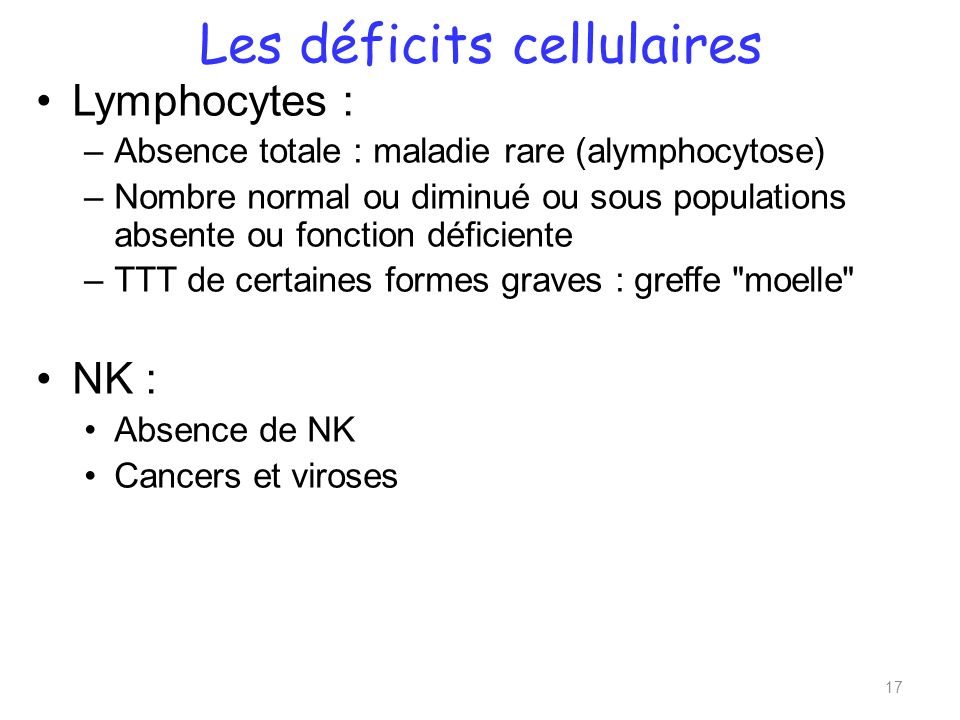 Les déficits cellulaires Lymphocytes : –Absence totale : maladie rare (alymphocytose) –Nombre normal ou diminué ou sous populations absente ou fonctio