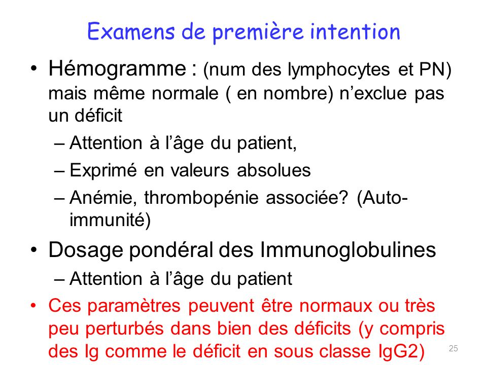 Examens de première intention Hémogramme : (num des lymphocytes et PN) mais même normale ( en nombre) nexclue pas un déficit –Attention à lâge du pati