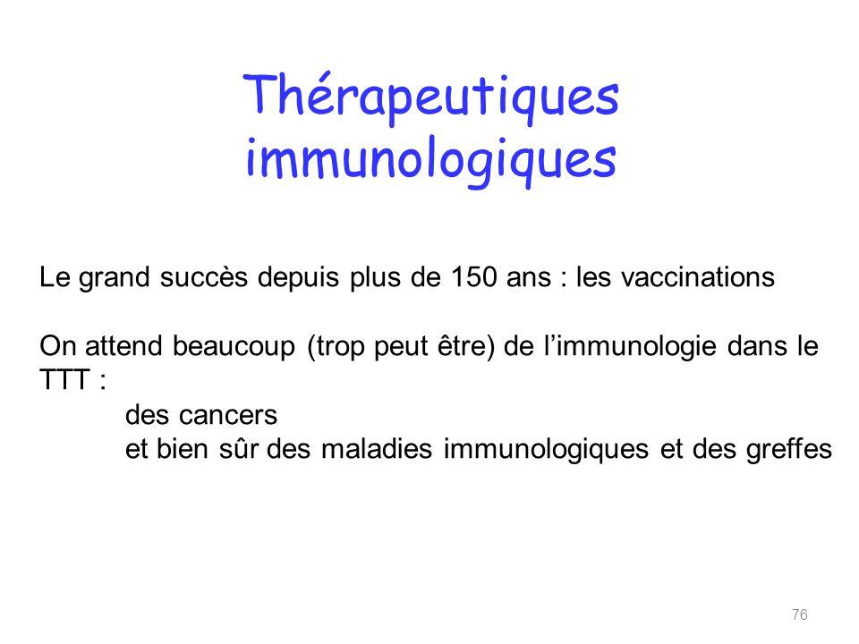 Thérapeutiques immunologiques 76 Le grand succès depuis plus de 150 ans : les vaccinations On attend beaucoup (trop peut être) de limmunologie dans le TTT : des cancers et bien sûr des maladies immunologiques et des greffes