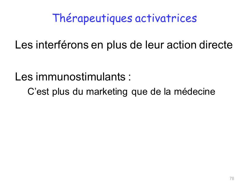 Thérapeutiques activatrices Les interférons en plus de leur action directe Les immunostimulants : Cest plus du marketing que de la médecine 78