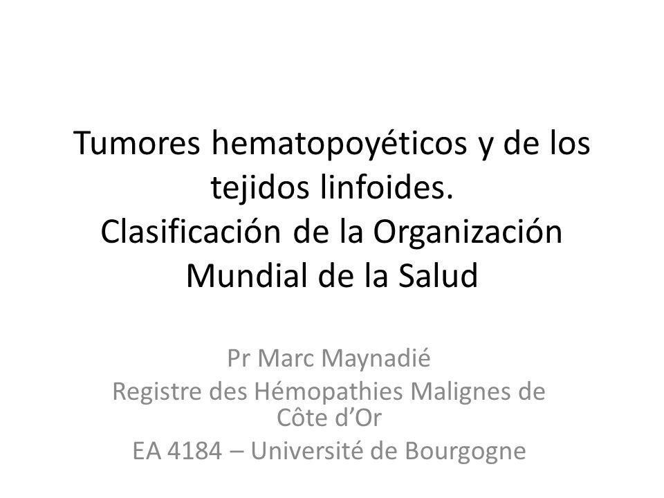 Tumores hematopoyéticos y de los tejidos linfoides. Clasificación de la Organización Mundial de la Salud Pr Marc Maynadié Registre des Hémopathies Mal