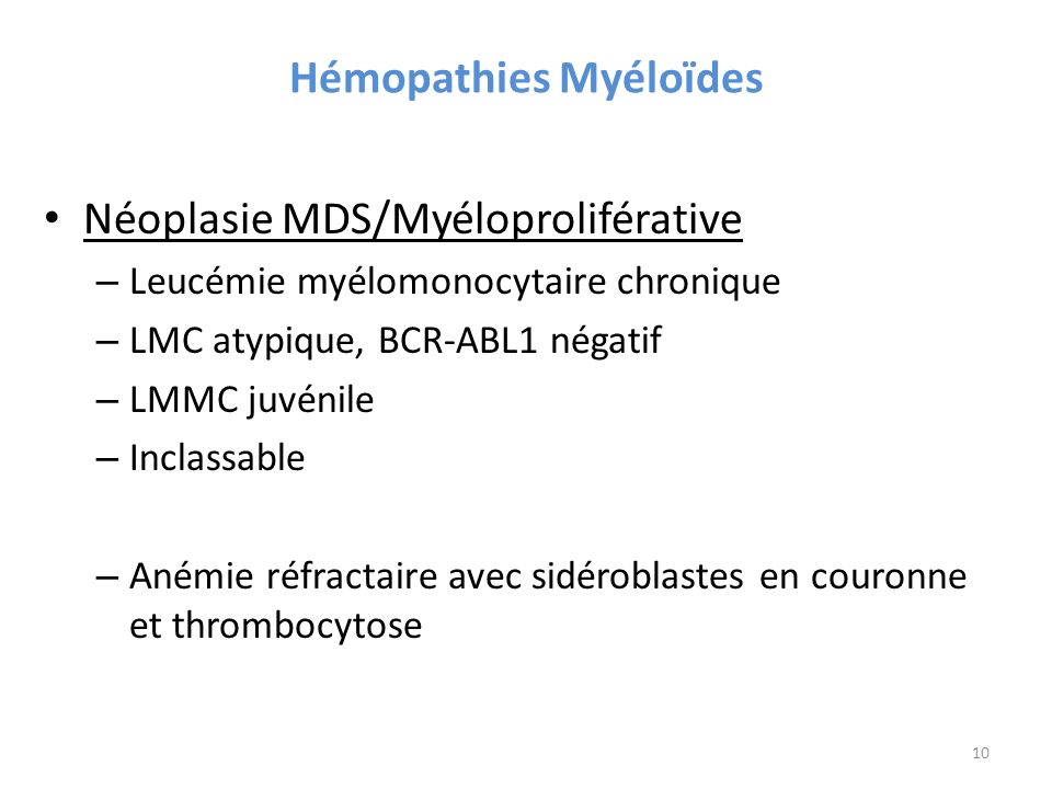 Hémopathies Myéloïdes Néoplasie MDS/Myéloproliférative – Leucémie myélomonocytaire chronique – LMC atypique, BCR-ABL1 négatif – LMMC juvénile – Inclassable – Anémie réfractaire avec sidéroblastes en couronne et thrombocytose 10