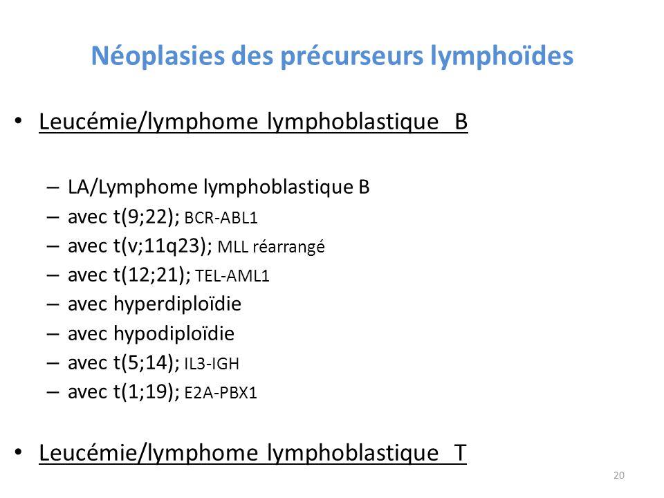 Néoplasies des précurseurs lymphoïdes Leucémie/lymphome lymphoblastique B – LA/Lymphome lymphoblastique B – avec t(9;22); BCR-ABL1 – avec t(v;11q23); MLL réarrangé – avec t(12;21); TEL-AML1 – avec hyperdiploïdie – avec hypodiploïdie – avec t(5;14); IL3-IGH – avec t(1;19); E2A-PBX1 Leucémie/lymphome lymphoblastique T 20