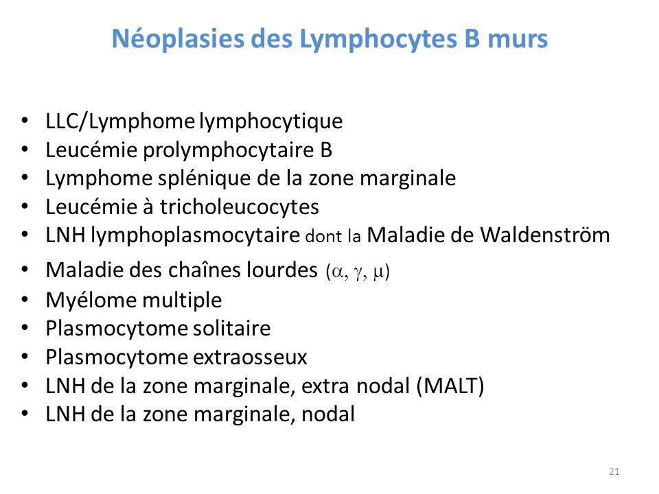 Néoplasies des Lymphocytes B murs LLC/Lymphome lymphocytique Leucémie prolymphocytaire B Lymphome splénique de la zone marginale Leucémie à tricholeucocytes LNH lymphoplasmocytaire dont la Maladie de Waldenström Maladie des chaînes lourdes ( ) Myélome multiple Plasmocytome solitaire Plasmocytome extraosseux LNH de la zone marginale, extra nodal (MALT) LNH de la zone marginale, nodal 21