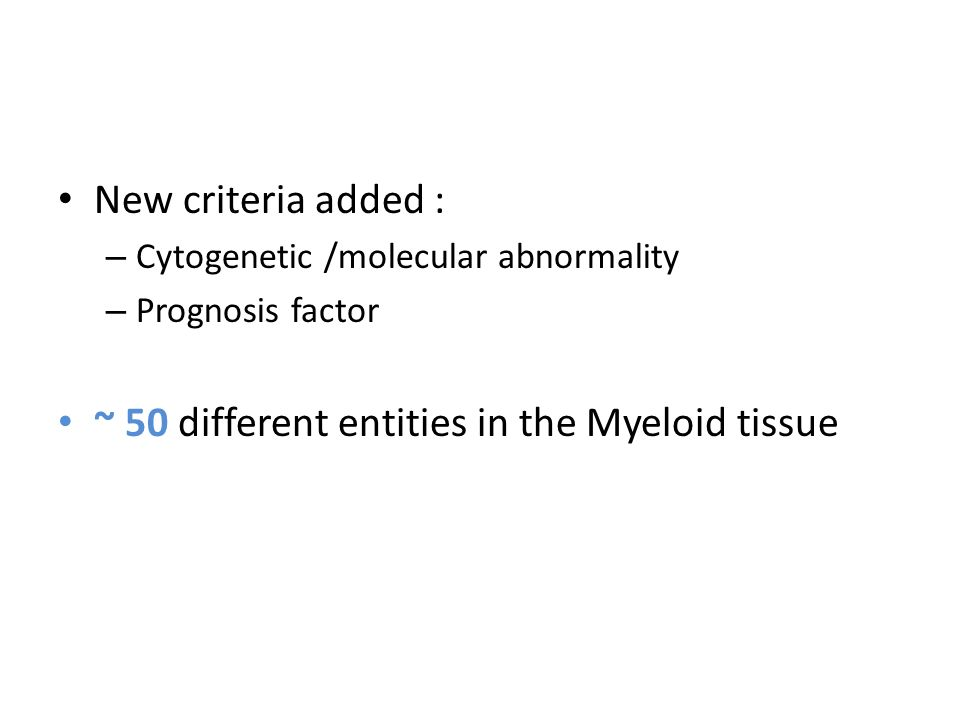 New criteria added : – Cytogenetic /molecular abnormality – Prognosis factor ~ 50 different entities in the Myeloid tissue
