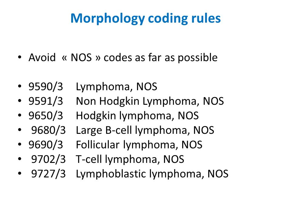 Morphology coding rules Avoid « NOS » codes as far as possible 9590/3 Lymphoma, NOS 9591/3 Non Hodgkin Lymphoma, NOS 9650/3 Hodgkin lymphoma, NOS 9680