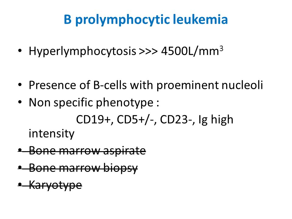 B prolymphocytic leukemia Hyperlymphocytosis >>> 4500L/mm 3 Presence of B-cells with proeminent nucleoli Non specific phenotype : CD19+, CD5+/-, CD23-
