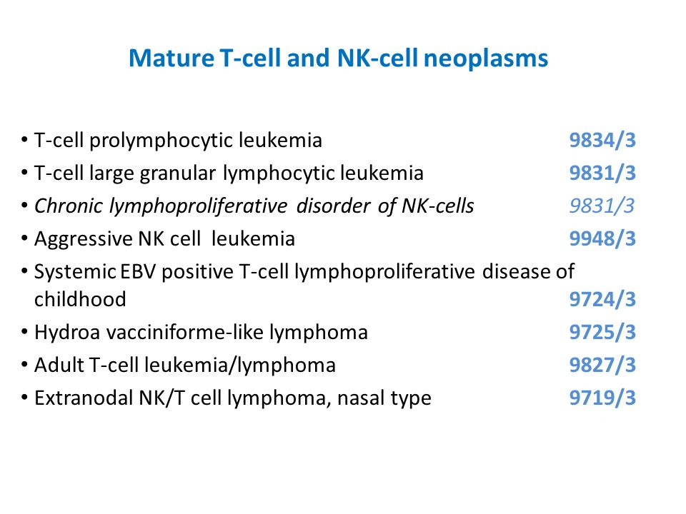 Mature T-cell and NK-cell neoplasms T-cell prolymphocytic leukemia9834/3 T-cell large granular lymphocytic leukemia9831/3 Chronic lymphoproliferative