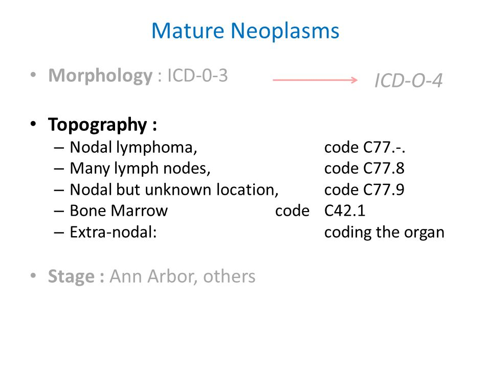 Mature Neoplasms Morphology : ICD-0-3 Topography : – Nodal lymphoma, code C77.-. – Many lymph nodes, code C77.8 – Nodal but unknown location, code C77