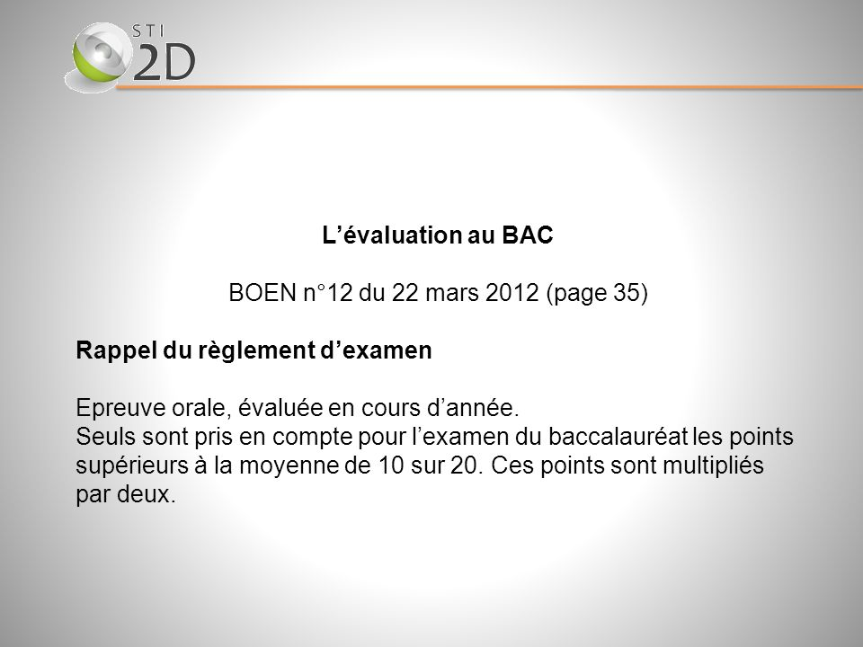 Lévaluation au BAC BOEN n°12 du 22 mars 2012 (page 35) Rappel du règlement dexamen Epreuve orale, évaluée en cours dannée. Seuls sont pris en compte p
