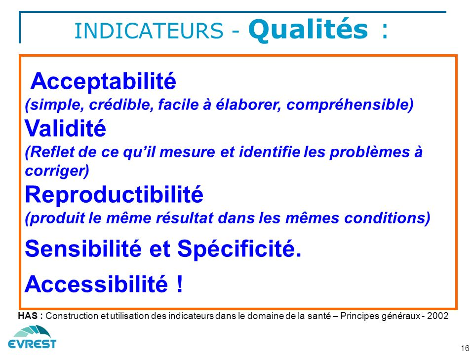 INDICATEURS - Qualités : Acceptabilité (simple, crédible, facile à élaborer, compréhensible) Validité (Reflet de ce quil mesure et identifie les problèmes à corriger) Reproductibilité (produit le même résultat dans les mêmes conditions) Sensibilité et Spécificité.