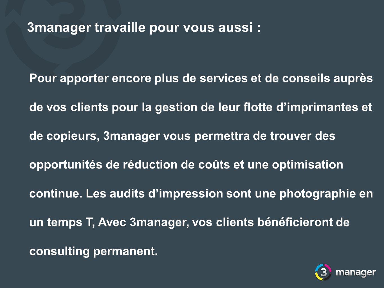 Pour apporter encore plus de services et de conseils auprès de vos clients pour la gestion de leur flotte dimprimantes et de copieurs, 3manager vous p