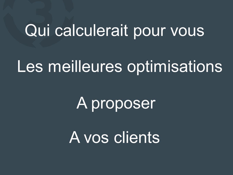 Qui calculerait pour vous Les meilleures optimisations A proposer A vos clients