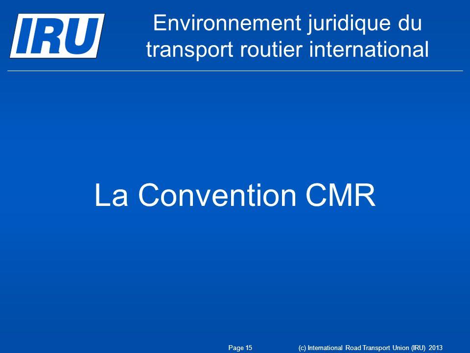 Environnement juridique du transport routier international La Convention CMR Page 15 (c) International Road Transport Union (IRU) 2013