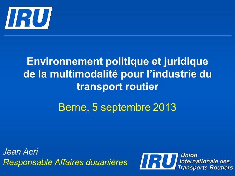Environnement politique et juridique de la multimodalité pour lindustrie du transport routier Berne, 5 septembre 2013 Jean Acri Responsable Affaires d