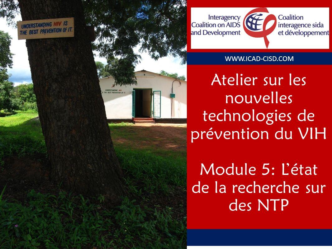 WWW.ICAD-CISD.COM Atelier sur les nouvelles technologies de prévention du VIH Module 5: Létat de la recherche sur des NTP