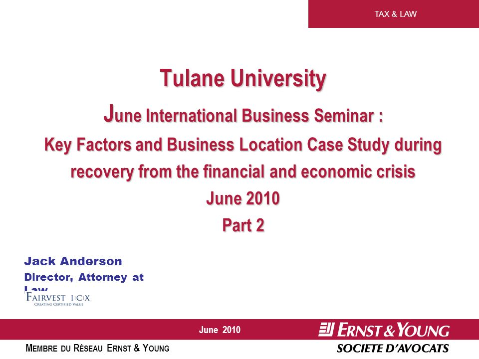 TAX & LAW M EMBRE DU R ÉSEAU E RNST & Y OUNG June 2010 Tulane University J une International Business Seminar : Key Factors and Business Location Case Study during recovery from the financial and economic crisis June 2010 Part 2 Jack Anderson Director, Attorney at Law