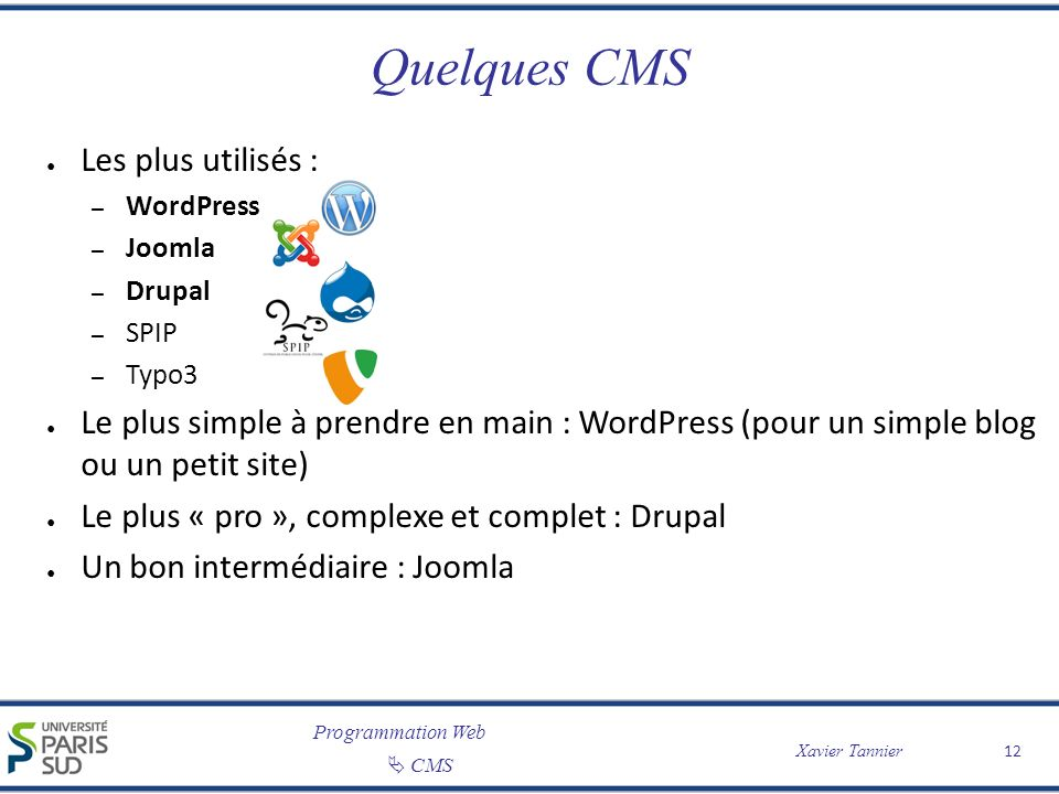 Programmation Web CMS Xavier Tannier 12 Quelques CMS Les plus utilisés : – WordPress – Joomla – Drupal – SPIP – Typo3 Le plus simple à prendre en main