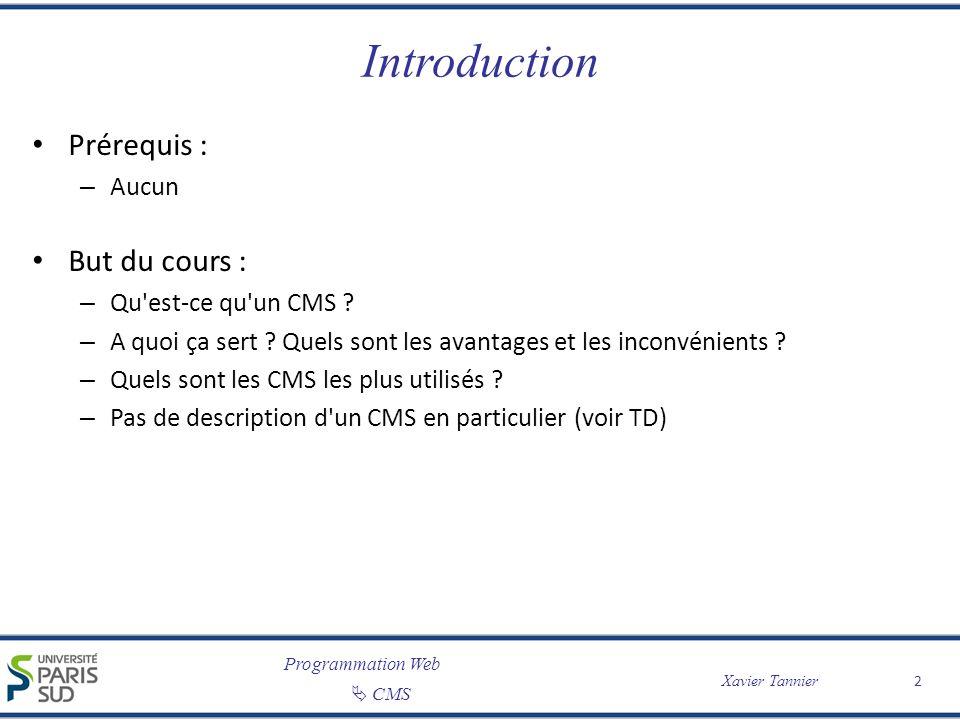 Programmation Web CMS Xavier Tannier 2 Introduction Prérequis : – Aucun But du cours : – Qu'est-ce qu'un CMS ? – A quoi ça sert ? Quels sont les avant