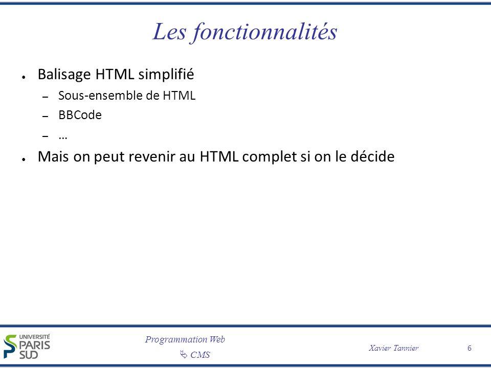 Programmation Web CMS Xavier Tannier 6 Les fonctionnalités Balisage HTML simplifié – Sous-ensemble de HTML – BBCode – … Mais on peut revenir au HTML c