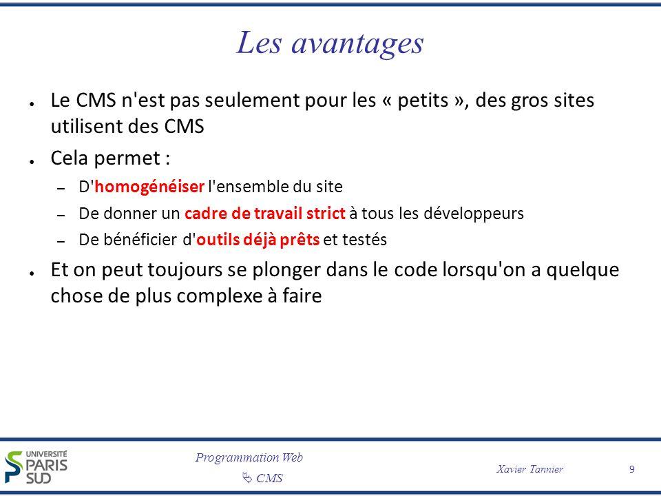 Programmation Web CMS Xavier Tannier 9 Les avantages Le CMS n'est pas seulement pour les « petits », des gros sites utilisent des CMS Cela permet : –