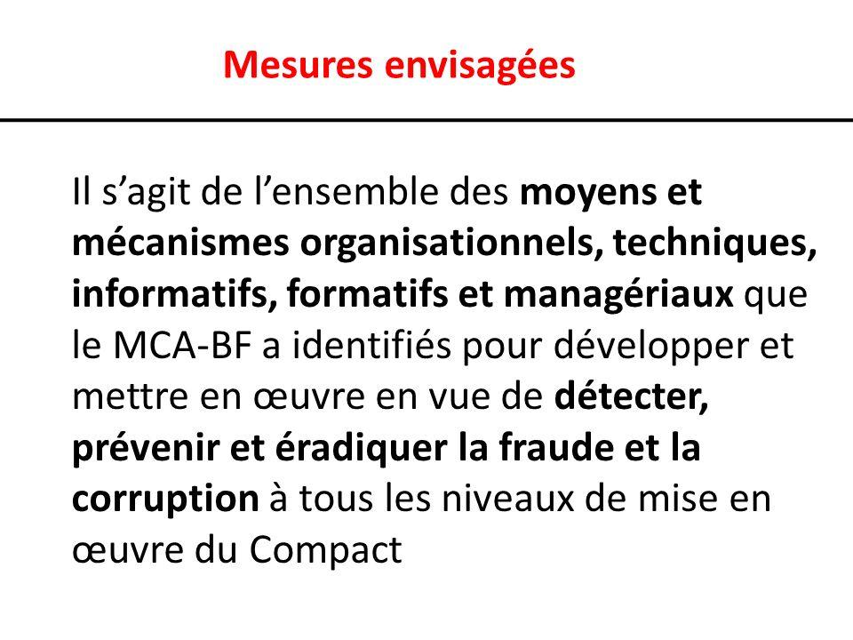Mesures envisagées Il sagit de lensemble des moyens et mécanismes organisationnels, techniques, informatifs, formatifs et managériaux que le MCA-BF a identifiés pour développer et mettre en œuvre en vue de détecter, prévenir et éradiquer la fraude et la corruption à tous les niveaux de mise en œuvre du Compact
