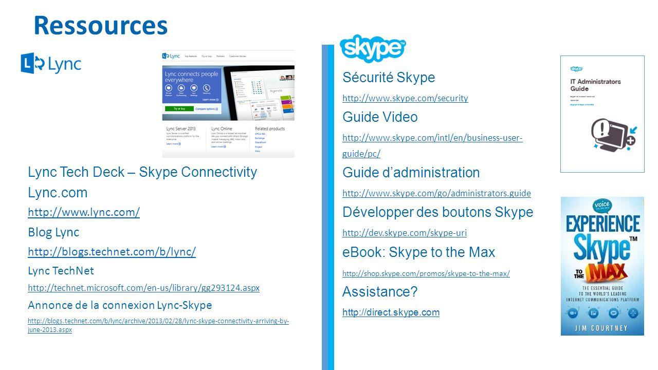 Ressources Lync Tech Deck – Skype Connectivity Lync.com http://www.lync.com/ Blog Lync http://blogs.technet.com/b/lync/ Lync TechNet http://technet.microsoft.com/en-us/library/gg293124.aspx Annonce de la connexion Lync-Skype http://blogs.technet.com/b/lync/archive/2013/02/28/lync-skype-connectivity-arriving-by- june-2013.aspx Sécurité Skype http://www.skype.com/security Guide Video http://www.skype.com/intl/en/business-user- guide/pc/ Guide dadministration http://www.skype.com/go/administrators.guide Développer des boutons Skype http://dev.skype.com/skype-uri eBook: Skype to the Max http://shop.skype.com/promos/skype-to-the-max/ Assistance.