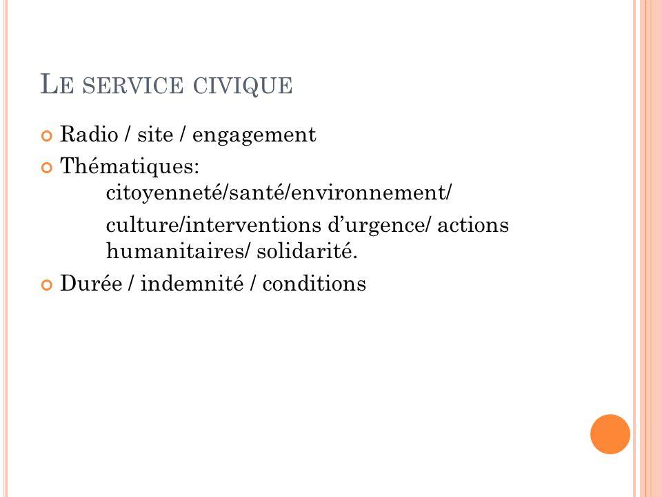 L E SERVICE CIVIQUE Radio / site / engagement Thématiques: citoyenneté/santé/environnement/ culture/interventions durgence/ actions humanitaires/ solidarité.