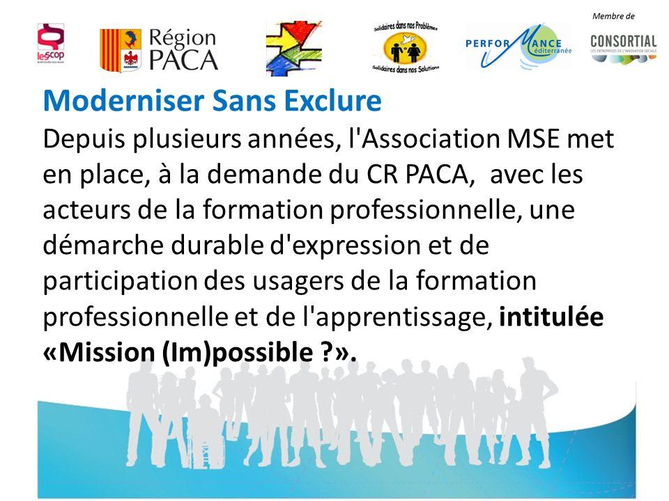 Moderniser Sans Exclure Depuis plusieurs années, l Association MSE met en place, à la demande du CR PACA, avec les acteurs de la formation professionnelle, une démarche durable d expression et de participation des usagers de la formation professionnelle et de l apprentissage, intitulée «Mission (Im)possible ».