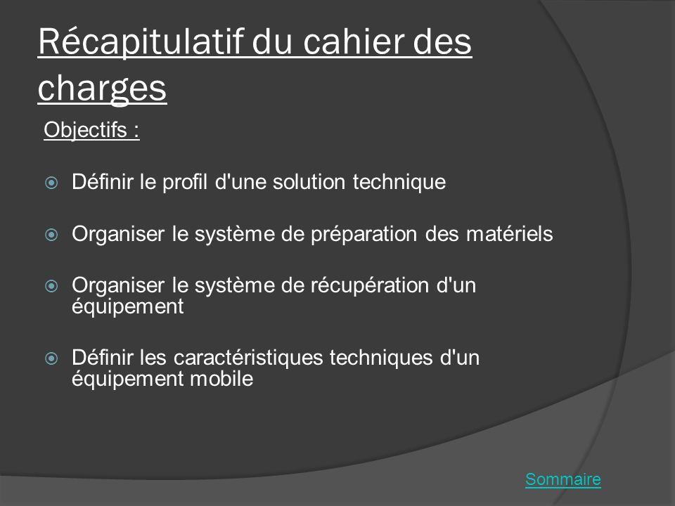Récapitulatif du cahier des charges Objectifs : Définir le profil d'une solution technique Organiser le système de préparation des matériels Organiser