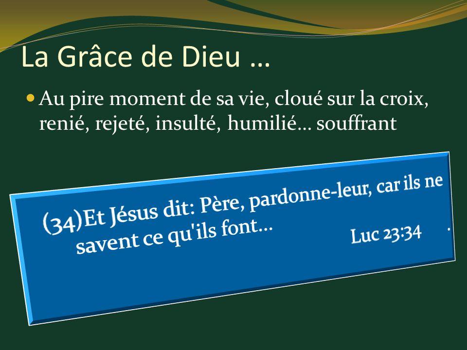 Au pire moment de sa vie, cloué sur la croix, renié, rejeté, insulté, humilié… souffrant La Grâce de Dieu …